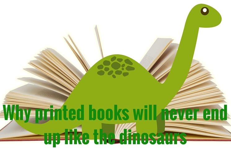 Why printed books will never end up like the dinosaurs